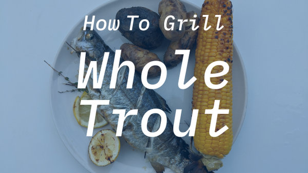 How To Grill Whole Trout - Bite Size Seattle